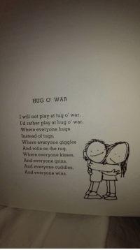 "Meme, Http, and Thought: HUG O' WAR  I will not play at tug o' war.  I'd rather play at hug o' war,  Where everyone hugs  Instead of tugs,  Where everyone giggles  And rolls on the rug,  Where everyone kisses,  And everyone grins,  And everyone cuddles,  And everyone wins. <p>While not exactly a &ldquo;meme&rdquo; I immediately thought of all of you when I read this poem by shel silverstein. via /r/wholesomememes <a href=""http://ift.tt/2BDNqxj"">http://ift.tt/2BDNqxj</a></p>"