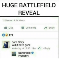 HAHAHAHAHAHAHAHA: HUGE BATTLEFIELD  REVEAL  12 Shares 4.3K Views  Share  Like  Comment  171  Sam Davy  Will it have gunz  Yesterday at 19:30 Like 1 Reply  Battlefield  Probably. HAHAHAHAHAHAHAHA