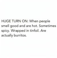 Smell, Good, and Humans of Tumblr: HUGE TURN ON: When people  smell good and are hot. Sometimes  spicy. Wrapped in tinfoil. Are  actually burritos.