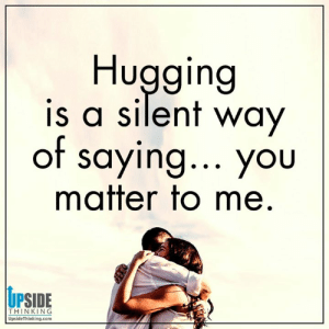Destiny, Life, and Memes: Hugging  is a silent way  of Saying... yoiU  matter to me  UP  THINKING  UpsideThinking.com Design your destiny, Lisa Marie, Positive Happy Life with Upside Thinking 💞