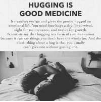 Via:@heartbeatquote: HUGGING IS  GOOD MEDICINE  It transfers energy and gives the person hugged an  emotiona t. You need four hugs a day for survival,  eight for maintenance, and twelve for growth.  Scientists say that hugging is a form of communication  because can say things you don't have the words for. And the  nicest thing about a hug is that you usually  can't give one without getting one. Via:@heartbeatquote