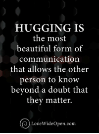 Beautiful, Memes, and Doubt: HUGGING IS  the most  beautiful form of  communication  that allows the other  person to know  beyond a doubt that  they matter.  LoveWideOpen.com