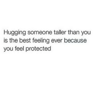 https://iglovequotes.net/: Hugging someone taller than you  is the best feeling ever because  you feel protected https://iglovequotes.net/
