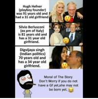 Be Like, Hugh Hefner, and Meme: Hugh Hefner  (playboy founder)  was 91 years old and  had a 31 old girlfriend  Silvio Berlusconi  (ex pm of Italy)  is 81 years old and  has a 31 year old  girlfriend.  Digvijaya singh  (Indian politics)  70 years old and  has a 34 year old  girlfriend.  Moral of The Story  Don't Worry if you do not  have a Gf yet,she may not  be born yet. Twitter: BLB247 Snapchat : BELIKEBRO.COM belikebro sarcasm meme Follow @be.like.bro