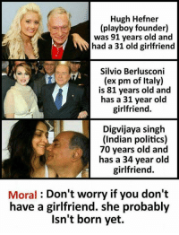 """Hugh Hefner, Life, and Politics: Hugh Hefner  (playboy founder)  was 91 years old and  had a 31 old girlfriend  Silvio Berlusconi  (ex pm of Italy)  is 81 years old and  has a 31 year old  girlfriend.  Digvijaya singh  (Indian politics)  70 years old and  has a 34 year old  girlfriend.  Moral : Don't worry if you don't  have a girlfriend. she probably  Isn't born yet. <p><a href=""""http://memehumor.net/post/166292333636/life-lessons"""" class=""""tumblr_blog"""">memehumor</a>:</p>  <blockquote><p>Life lessons</p></blockquote>"""