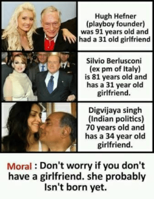 What are some Indian funny memes? - Quora: Hugh Hefner  (playboy founder)  was 91 years old and  had a 31 old girlfriend  Silvio Berlusconi  (ex pm of Italy)  is 81 years old and  has a 31 year old  girlfriend.  Digvijaya singh  (Indian politics)  70 years old and  has a 34 year old  girlfriend  Moral Don't worry if you don't  have a girlfriend. she probably  Isn't born yet. What are some Indian funny memes? - Quora