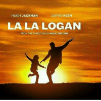 Memes, Hugh Jackman, and Keen: HUGH JACKMAN  DAFNE KEEN  LALA LOGAN  FROM THE DIRECTOR OF WALK THE LINE Hugh Jackman can sing so why not 😂👏👏