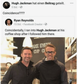 srsfunny:Typical Ryan: Hugh Jackman hat einen Beitrag geteilt.  5 Std..  Coincidence????  Ryan Reynolds  15 Std. Facebook Creator  Coincidentally, I ran into Hugh Jackman at his  coffee shop after I followed him there.  AKE EVER  CUP C srsfunny:Typical Ryan