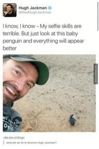 We Do Not Deserve This Man http://www.damnlol.com/we-do-not-deserve-this-man-107352.html: Hugh Jackman  @RealHugh Jackman  I know, know My selfie skills are  terrible. But just look at this baby  penguin and everything will appear  better  Al  -like lots-of-things  what did we do to deserve Hugh Jackman? We Do Not Deserve This Man http://www.damnlol.com/we-do-not-deserve-this-man-107352.html