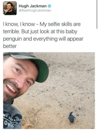 Selfie, Hugh Jackman, and Penguin: Hugh Jackman  @RealHughJackman  I know, I know My selfie skills are  terrible. But just look at this baby  penguin and everything will appear  better Hugh Jackman is pure wholesome