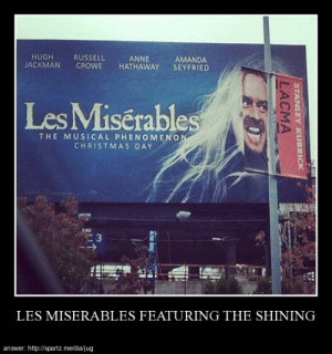 Les Miserables featuring The Shininghttp://meme-rage.tumblr.com: HUGH  JACKMAN  RUSSELL  CROWE  ANNE  AMANDA  SEYFRIED  HATHAWAY  Les Misérables  THE MUSICAL PHENOMENON  CHRISTMAS DAY  LES MISERABLES FEATURING THE SHINING  answer: http://spartz.me/dia/jug  STANLEY KUBRICK  LACMA Les Miserables featuring The Shininghttp://meme-rage.tumblr.com