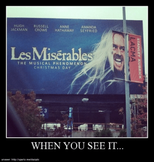 when you see it…http://meme-rage.tumblr.com: HUGH  JACKMAN  RUSSELL  CROWE  ANNE  HATHAWAY  AMANDA  SEYFRIED  Les Misérables  THE MUSICAL PHENOMENON  CHRISTMAS DAY  WHEN YOU SEE Π..  answer: http://spartz.me/dia/qdc  STANLEY KUBRICK  LACMA when you see it…http://meme-rage.tumblr.com