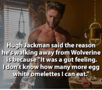 "egg white: Hugh Jackman said the reason  he's Walking away from Wolverine  is because  ""It was a gut feeling.  dont know how many more egg  white omelettes I can eat."""