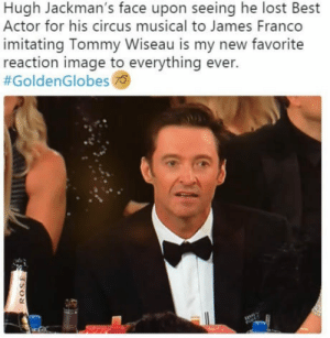 laughoutloud-club:  You're tearing me apart, Franco: Hugh Jackman's face upon seeing he lost Best  Actor for his circus musical to James Franco  imitating Tommy Wiseau is my new favorite  reaction image to everything ever.  #GoldenGlobes  AS laughoutloud-club:  You're tearing me apart, Franco