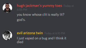 Lit, Arizona, and Today: hugh jackman's yummy toes Today at  6:05 PM  you know whose clit is really lit?  god's.  evil arizona twin  oday at 6:10 PM  I just vaped on a bug and I think it  liks
