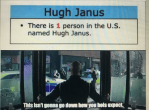 And I thought it was a joke: Hugh Janus  •There is 1 person in the U.S.  named Hugh Janus.  This Isn't gonna go down how you bols expect And I thought it was a joke