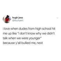 "Love, Memes, and School: hugh jass  @liluziyert  i love when dudes from high school hit  me up like ""i don't know why we didn't  talk when we were younger""  because y'all bullied me, next We've all experienced this 🤔😷"