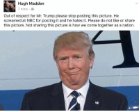 Dank, Scream, and 🤖: Hugh Madden  7 mins  Out of respect for Mr. Trump please stop posting this picture. He  screamed at NBC for posting it and he hates it. Please do not like or share  this picture. Not sharing this picture is how we come together as a nation