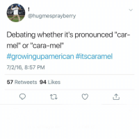 """Don't follow @malevsfemales if you are easily offended🤣😨🔞: @hugmesprayberry  Debating whether it's pronounced """"car-  mel"""" or """"cara-mel  #growingupamerican #itscaramel  7/2/16, 8:57 PM  57 Retweets 94 Likes Don't follow @malevsfemales if you are easily offended🤣😨🔞"""