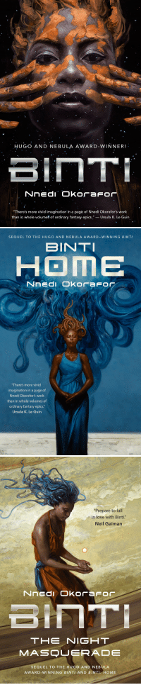 "Facebook, Fall, and Love: HUGO AND NEBULA AWARD-WINNER!  ""There's more vivid imagination in a pagè of Nnedi Okorafor's work  than in whole volumes of ordinary fantasy epics."" - Ursula K. Le Guin,   SEQUEL TO THE HUGO AND NEBULA AWARD-WINNING BINTI  BINTI  HOME  Nned Okorafor  ""There's more vivid  imagination in a page of  Nnedi Okorafor's work  than in whole volumes of  ordinary fantasy epics.""  Ursula K. Le Guin   ""Prepare to fall  in love with Binti""  Neil Gaiman  召ㄧㄇㄒㄧ  THE NIGHT  SEQUEL TO THE HUGO AND NEBULA  AWARD-WINNING BINTI AND BINTI: HOME <p><a href=""https://tordotcom.tumblr.com/post/163101636177/we-prefer-to-explore-the-universe-by-traveling"" class=""tumblr_blog"">tordotcom</a>:</p>  <blockquote><p>""We prefer to explore the universe by traveling inward, as opposed to outward."" - <a href=""https://www.facebook.com/NnediOkorafor/?fref=mentions"">Nnedi Okorafor</a>, BINTI<br/></p><p><a href=""http://publishing.tor.com/binti-nnediokorafor/9780765384461/"">http://publishing.tor.com/binti-nnediokorafor/9780765384461/</a><br/></p></blockquote>"