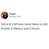 Latinos, Memes, and Shower: Hugo!  @hugo_btw  Some of y'all have never taken a cold  shower in Mexico and it shows Lmaoo 😂😂😂😂😂 🔥 Follow Us 👉 @latinoswithattitude 🔥 latinosbelike latinasbelike latinoproblems mexicansbelike mexican mexicanproblems hispanicsbelike hispanic hispanicproblems latina latinas latino latinos hispanicsbelike