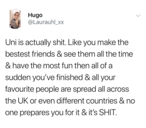 Friends, Shit, and Time: Hugo  @Laurauhl_xx  Uni is actually shit. Like you make the  bestest friends & see them all the time  & have the most fun then all of a  sudden you've finished & all your  favourite people are spread all across  the UK or even different countries & no  one prepares you for it & it's SHIT