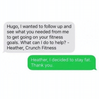 Carry on Heather.: Hugo, wanted to follow up and  see what you needed from me  to get going on your fitness  goals. What can I do to help?  Heather, Crunch Fitness  Heather, I decided to stay fat.  Thank you. Carry on Heather.