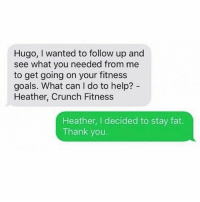 Sorry Heather, maybe next year.: Hugo, wanted to follow up and  see what you needed from me  to get going on your fitness  goals. What can do to help?  Heather, Crunch Fitness  Heather, I decided to stay fat.  Thank you Sorry Heather, maybe next year.