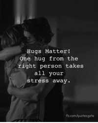 hug: Hugs Matter!  One hug from the  right person takes  all your  stress away  fb.com/quotesgate