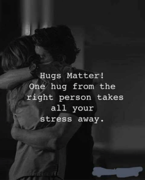 Right Person: Hugs Matter!  One hug from the  right person takes  all your  stress away.
