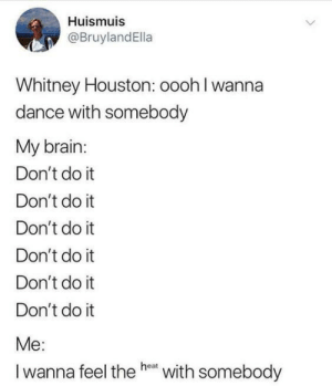 Whitney Houston, Brain, and Houston: Huismuis  @BruylandElla  Whitney Houston: oooh I wanna  dance with somebody  My brain:  Don't do it  Don't do it  Don't do it  Don't do it  Don't do it  Don't do it  Me:  Iwanna feel the he  with somebody meirl
