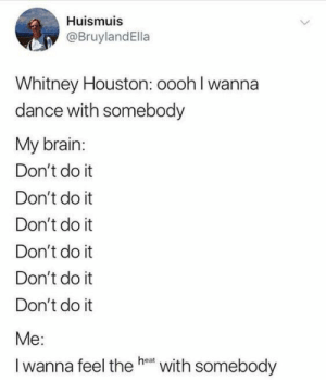Whitney Houston, Brain, and Houston: Huismuis  @BruylandElla  Whitney Houston: oooh I wanna  dance with somebody  My brain:  Don't do it  Don't do it  Don't do it  Don't do it  Don't do it  Don't do it  Me:  Iwanna feel the he with somebody meirl #visualbrandingmedia