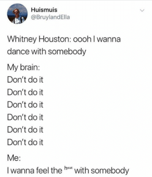 Whitney Houston, Brain, and Houston: Huismuis  @BruylandElla  Whitney Houston: oooh l wanna  dance with somebody  My brain:  Don't do it  Don't do it  Don't do it  Don't do it  Don't do it  Don't do it  Me  I wanna feel the heet with somebody