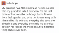 Beautiful, Grandma, and Memes: hula-hope  My grandpa has Alzheimer's so he has no idea  who my grandma is but everyday for the last  three or four months he brings her in flowers  from their garden and asks her to run away with  him and be his wife and everyday she says she  already is and everyday the smile my grandpa  gets on his face is the most beautiful heartfelt  thing I have ever seen. so heartwarming https://t.co/jcJwzQ5ZHJ