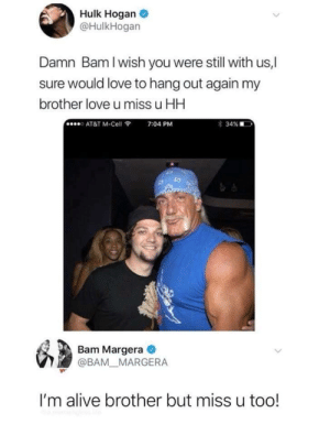 Still one of my favorite things Hulk Hogan has ever done. by rycklikesburritos FOLLOW HERE 4 MORE MEMES.: Hulk Hogan  @HulkHogan  Damn Bam I wish you were still with us,|  sure would love to hang out again my  brother love u miss u HH  o AT&T M-Cell  7:04 PM  Bam Margera  @BAM MARGERA  I'm alive brother but miss u too! Still one of my favorite things Hulk Hogan has ever done. by rycklikesburritos FOLLOW HERE 4 MORE MEMES.