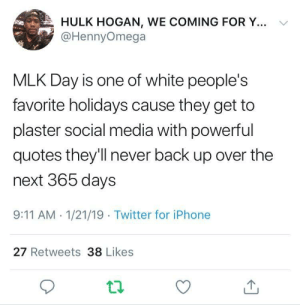 9/11, Dank, and Hulk Hogan: HULK HOGAN, WE COMING FOR Y... V  @HennyOmega  MLK Day is one of white people's  favorite holidays cause they get to  plaster social media with powerful  quotes they'll never back up over the  next 365 days  9:11 AM -1/21/19 Twitter for iPhone  27 Retweets 38 Likes In honor of MLK Day, we shall tell no lies. by sinvidious MORE MEMES