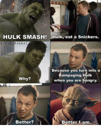 hulk smash: HULK SMASH! Hulk, eat a Snickers.  STEVE SABBAI  Because you turn into a  Rampaging Hulk  when you are hungry.  Why?  Better?  Better A am.