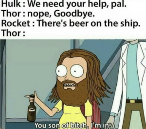 There's priorities in life: Hulk: We need your help, pal.  Thor: nope, Goodbye.  Rocket : There's beer on the ship.  Thor:  You son of bitch, I'm in! There's priorities in life