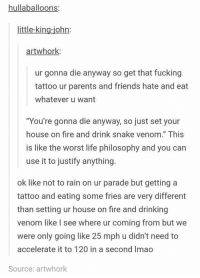"""Drinking, Fire, and Friends: hullaballoons;  little-king-iohn:  artwhork  ur gonna die anyway so get that fucking  tattoo ur parents and friends hate and eat  whatever u want  """"You're gonna die anyway, so just set your  house on fire and drink snake venom."""" This  is like the worst life philosophy and you can  use it to justify anything.  ok like not to rain on ur parade but getting a  tattoo and eating some fries are very different  than setting ur house on fire and drinking  venom like I see where ur coming from but we  were only going like 25 mph u didn't need to  accelerate it to 120 in a second Imao  Source: artwhork https://t.co/ArfARwC20u"""