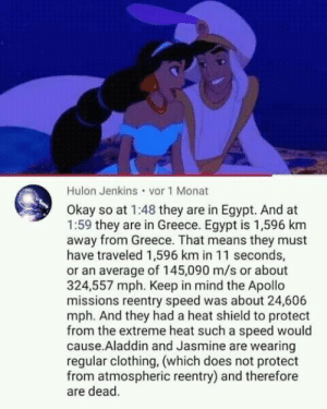 Intelligent 100 by OrganicDivide MORE MEMES: Hulon Jenkins vor 1 Monat  Okay so at 1:48 they are in Egypt. And at  1:59 they are in Greece. Egypt is 1,596 km  away from Greece. That means they must  have traveled 1,596 km in 11 seconds,  or an average of 145,090 m/s or about  324,557 mph. Keep in mind the Apollo  missions reentry speed was about 24,606  mph. And they had a heat shield to protect  from the extreme heat such a speed would  cause.Aladdin and Jasmine are wearing  regular clothing, (which does not protect  from atmospheric reentry) and therefore  are dead. Intelligent 100 by OrganicDivide MORE MEMES