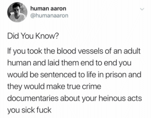 Unexpected, but informative: human aaron  @humanaaron  Did You Know?  If you took the blood vessels of  human and laid them end to end you  wOuld be sentenced to life in prison and  they would make true crime  documentaries about your heinous acts  you sick fuck Unexpected, but informative