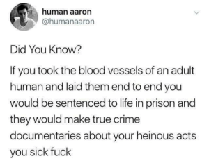 Did you know?: human aaron  @humanaaron  Did You Know?  If you took the blood vessels of an adult  human and laid them end to end you  would be sentenced to life in prison and  they would make true crime  documentaries about your heinous acts  you sick fuck Did you know?