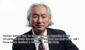 Living Organism: Human beings may be the only living organism in the  universe to touch the sur face of a planet not their own, yet  have never touched a woman. Michio Kaku