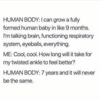 sry that's just the way it is!!!!!! (@romper): HUMAN BODY: I can grow a fully  formed human baby in like 9 months  I'm talking brain, functioning respiratory  system, eyeballs, everything  ME: Cool, cool. How long will it take for  my twisted ankle to feel better?  HUMAN BODY: 7 years and it will never  be the same. sry that's just the way it is!!!!!! (@romper)