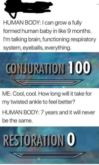 Anaconda, Brain, and Cool: HUMAN BODY: I can grow a fully  formed human baby in like 9 months.  I'm talking brain, functioning respiratory  system, eyeballs, everything  CONJURATION 100  ME: Cool, cool. How long will it take for  my twisted ankle to feel better?  HUMAN BODY: 7 years and it will never  be the same.  RESTORATION O