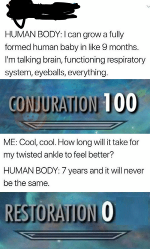 Anaconda, Dank, and Memes: HUMAN BODY: I can grow a fully  formed human baby in like 9 months.  I'm talking brain, functioning respiratory  system, eyeballs, everything  CONJURATION 100  ME: Cool, cool. How long will it take for  my twisted ankle to feel better?  HUMAN BODY: 7 years and it will never  be the same.  RESTORATION O *laughs in cyborg* by ClassicDecimus12 MORE MEMES