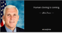 mike pence: Human cloning is coming  Mike Pence  AZ QUOTES