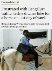 horse ride: Human interest  Frustrated with Bengaluru  traffic, techie ditches bike for  a horse on last day of work  Roopesh Kumar Verma's horse ride, however, took  seven hours to get to office.  LAST WORKING  DAY AS A  SOFTWARE  ENGINEER Im