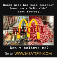 Bringing it back: Human meat has been recently  found on a McDonalds  meat factory  Don't believe me?  Go to: wwW.MEATSPIN.COMM Bringing it back
