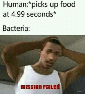 bacteria be like: Human*picks up food  at 4.99 seconds*  Bacteria:  mission FaiLed bacteria be like
